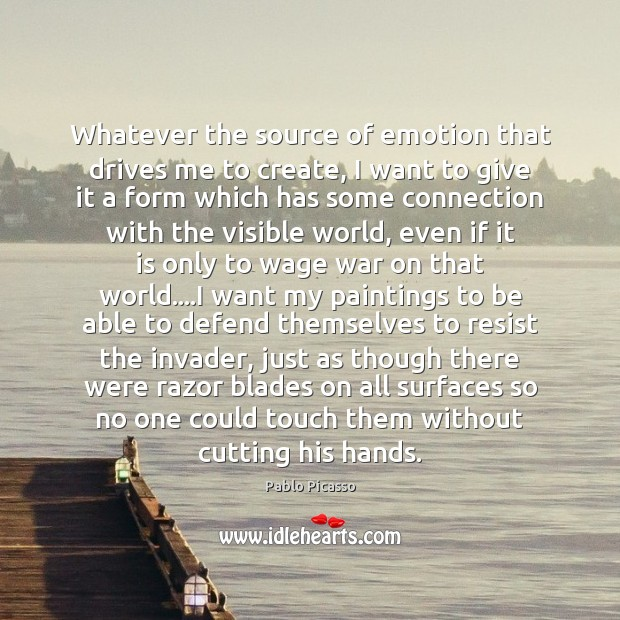 Whatever the source of emotion that drives me to create, I want Pablo Picasso Picture Quote