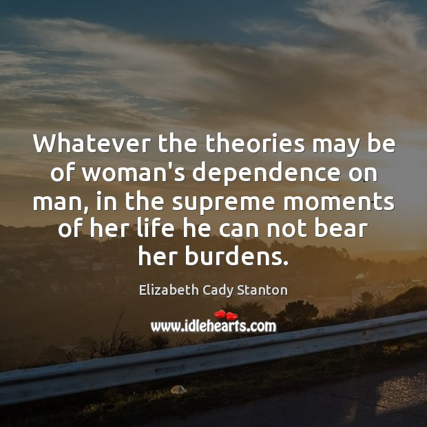 Whatever the theories may be of woman's dependence on man, in the Elizabeth Cady Stanton Picture Quote