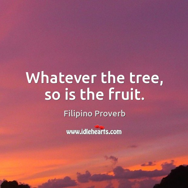 Whatever the tree, so is the fruit. Filipino Proverbs Image