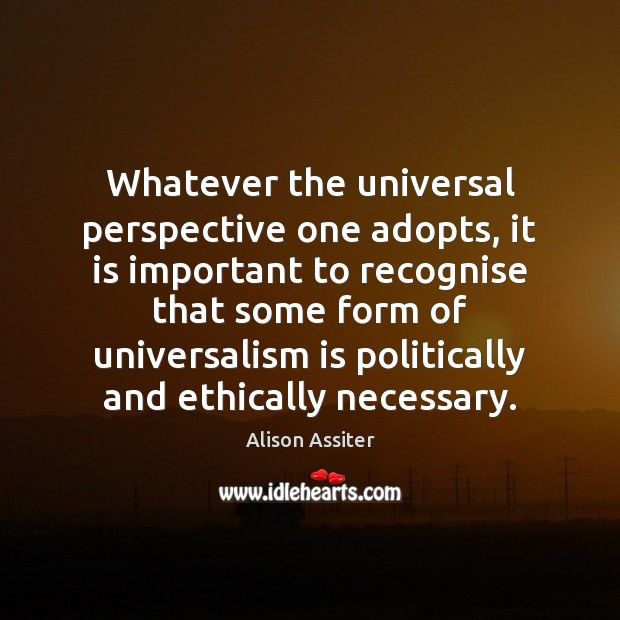 Image, Whatever the universal perspective one adopts, it is important to recognise that