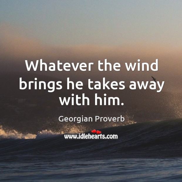 Whatever the wind brings he takes away with him. Georgian Proverbs Image