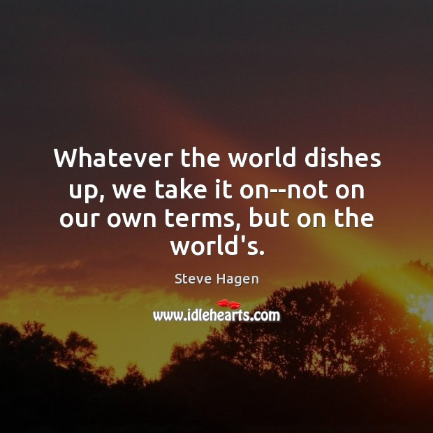 Whatever the world dishes up, we take it on–not on our own terms, but on the world's. Image