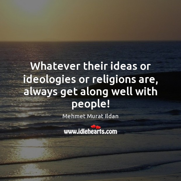 Image, Whatever their ideas or ideologies or religions are, always get along well with people!