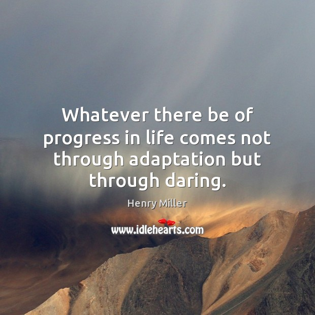 Whatever there be of progress in life comes not through adaptation but through daring. Image