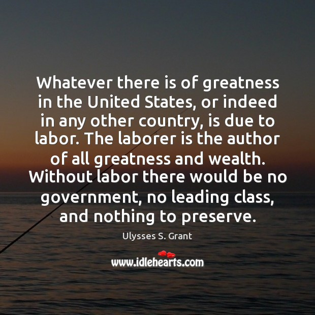 Whatever there is of greatness in the United States, or indeed in Ulysses S. Grant Picture Quote