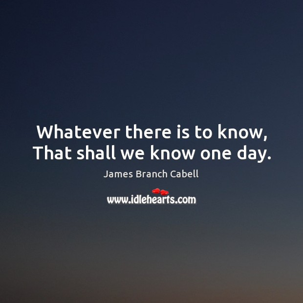 Whatever there is to know, That shall we know one day. Image