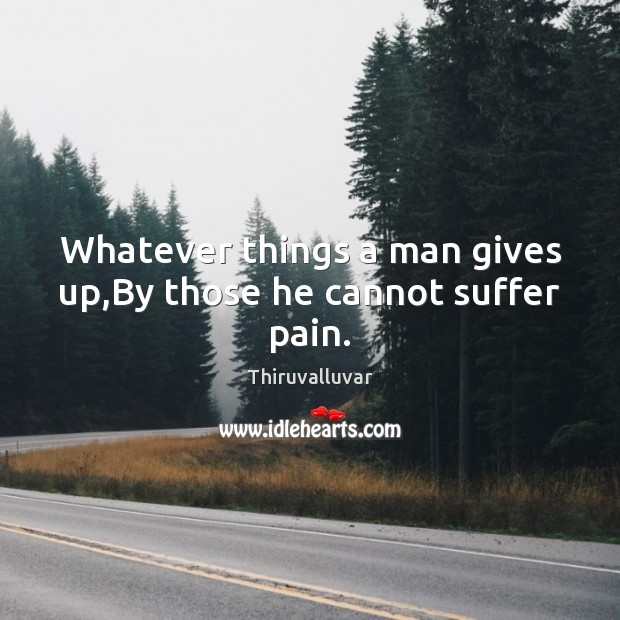 Whatever things a man gives up,By those he cannot suffer pain. Image