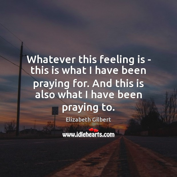Whatever this feeling is – this is what I have been praying Elizabeth Gilbert Picture Quote