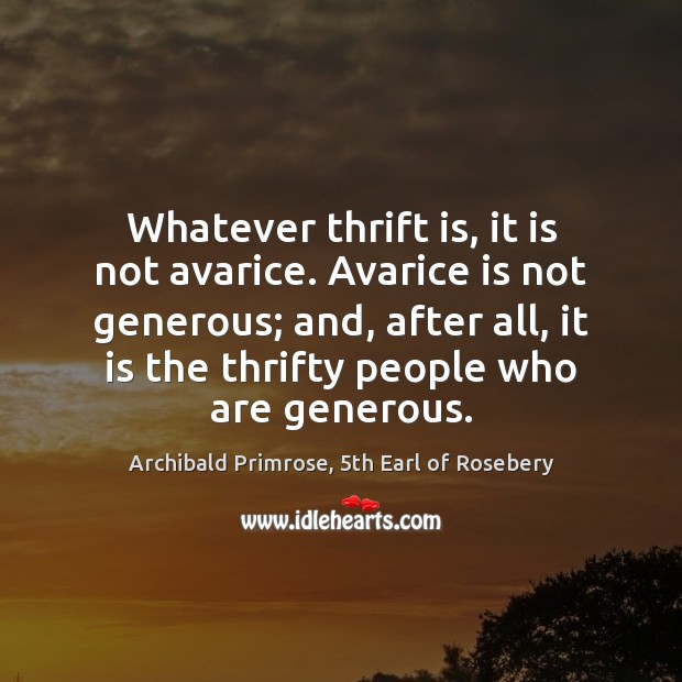 Whatever thrift is, it is not avarice. Avarice is not generous; and, Image