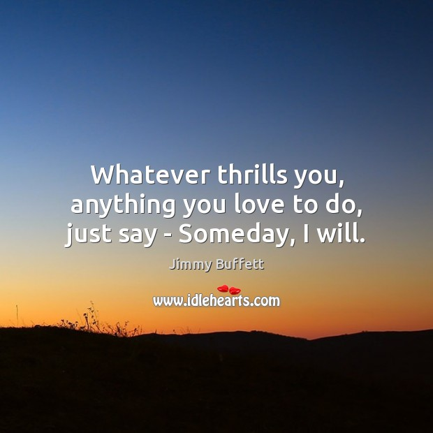 Whatever thrills you, anything you love to do, just say – Someday, I will. Jimmy Buffett Picture Quote