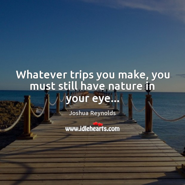 Whatever trips you make, you must still have nature in your eye… Image