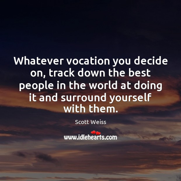 Whatever vocation you decide on, track down the best people in the Image