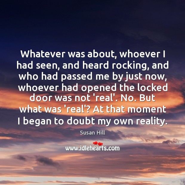 Whatever was about, whoever I had seen, and heard rocking, and who Susan Hill Picture Quote