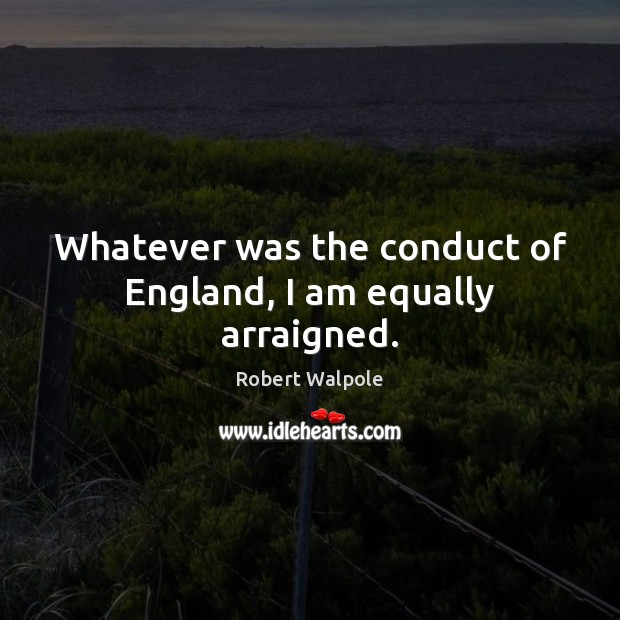 Whatever was the conduct of England, I am equally arraigned. Image