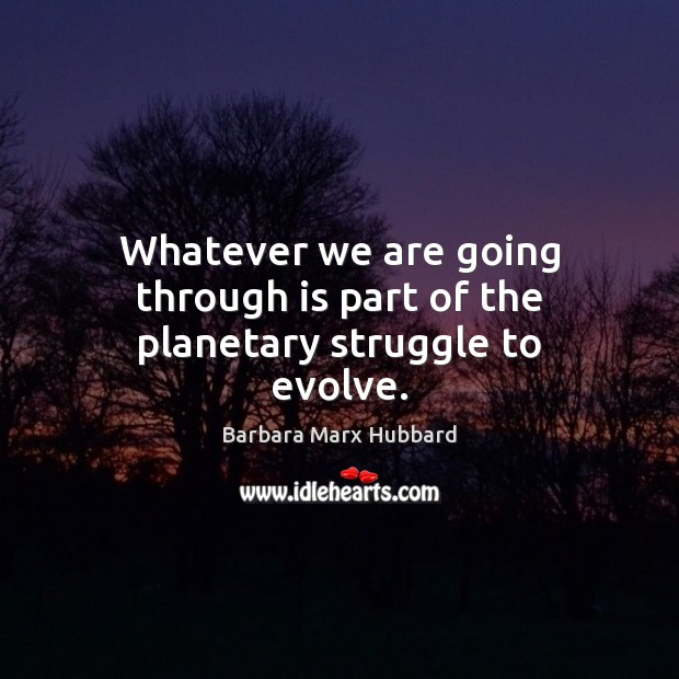 Image, Whatever we are going through is part of the planetary struggle to evolve.