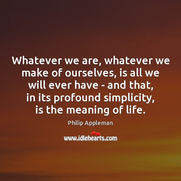 Whatever we are, whatever we make of ourselves, is all we will Image