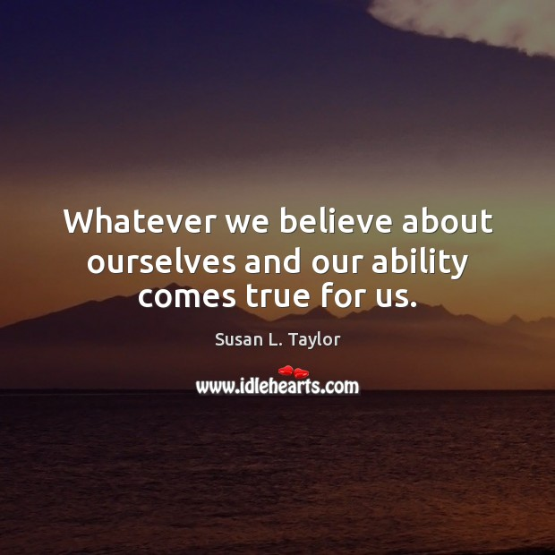 Image, Whatever we believe about ourselves and our ability comes true for us.
