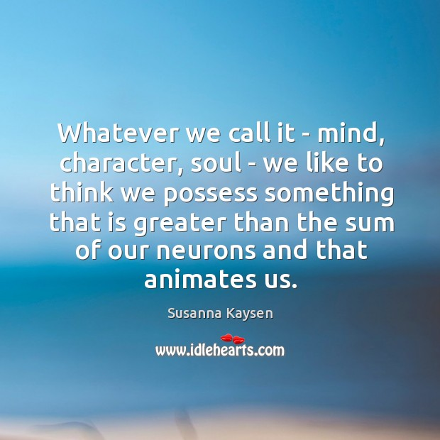 Whatever we call it – mind, character, soul – we like to Susanna Kaysen Picture Quote
