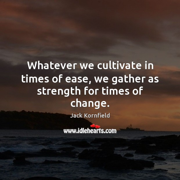 Whatever we cultivate in times of ease, we gather as strength for times of change. Jack Kornfield Picture Quote