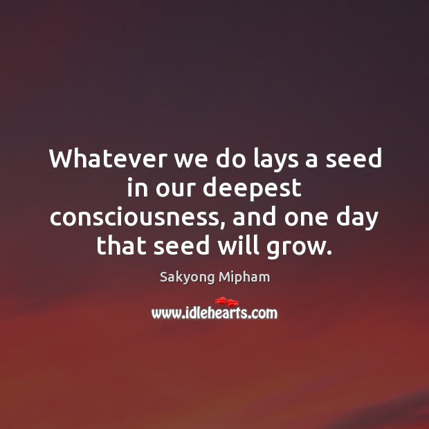 Image, Whatever we do lays a seed in our deepest consciousness, and one day that seed will grow.