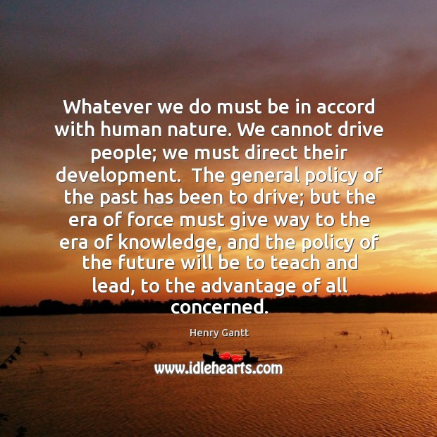 Whatever we do must be in accord with human nature. We cannot Image