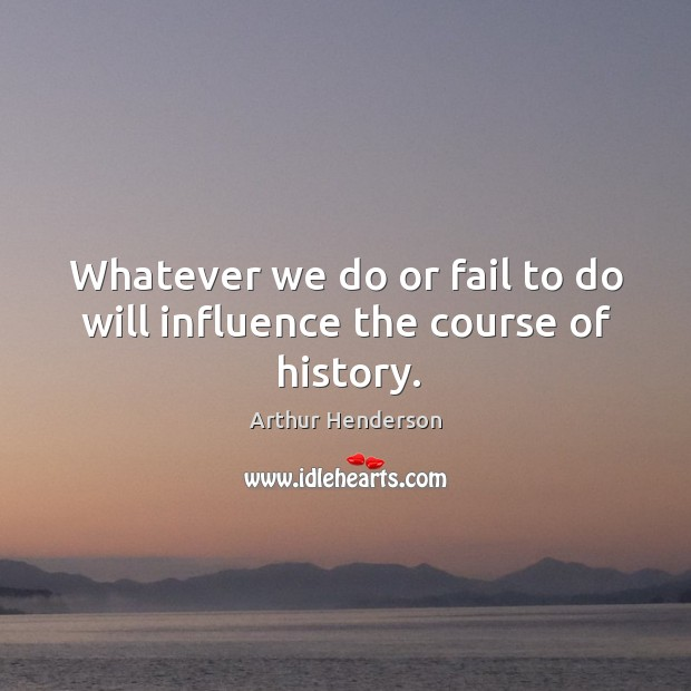 Image, Whatever we do or fail to do will influence the course of history.