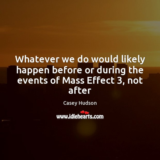 Whatever we do would likely happen before or during the events of Mass Effect 3, not after Image