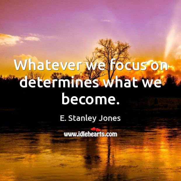 Whatever we focus on determines what we become. E. Stanley Jones Picture Quote