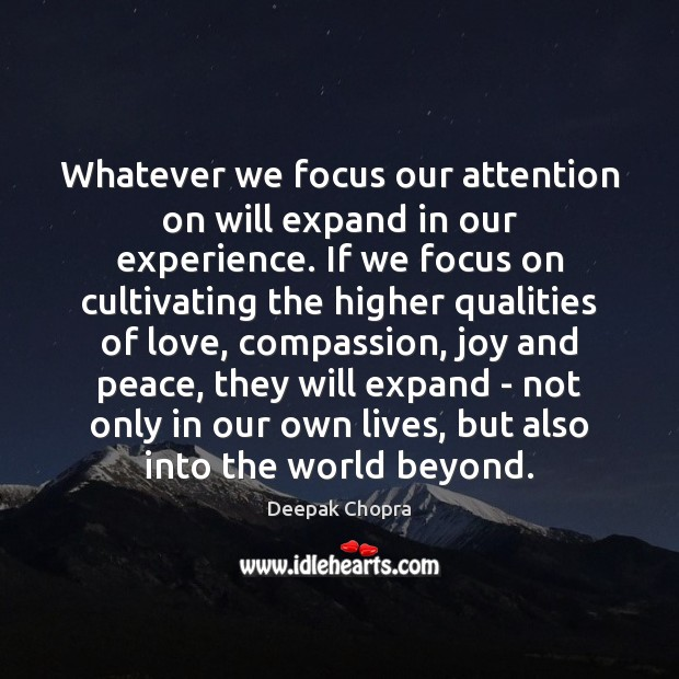 Whatever we focus our attention on will expand in our experience. If Deepak Chopra Picture Quote