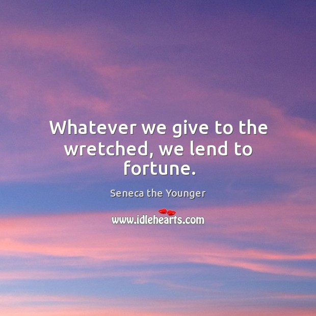 Whatever we give to the wretched, we lend to fortune. Image