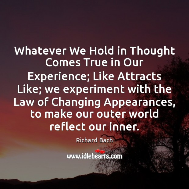 Whatever We Hold in Thought Comes True in Our Experience; Like Attracts Richard Bach Picture Quote
