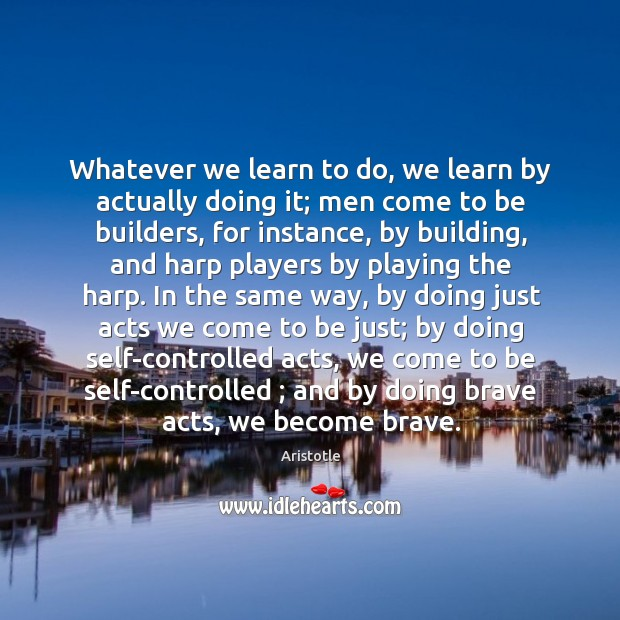 Image, Whatever we learn to do, we learn by actually doing it; men