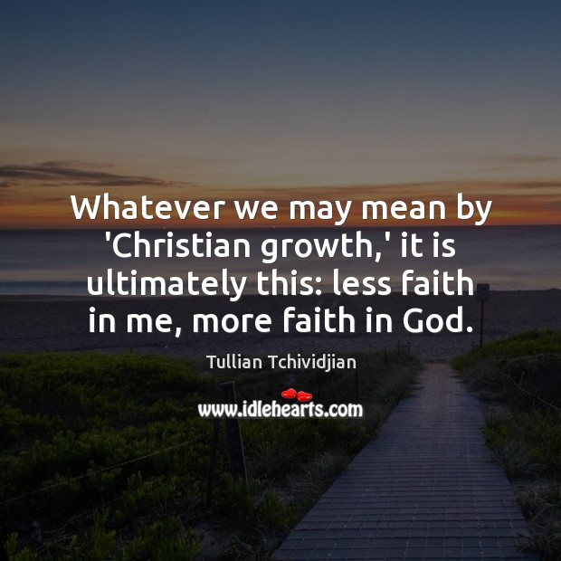 Whatever we may mean by 'Christian growth,' it is ultimately this: Image