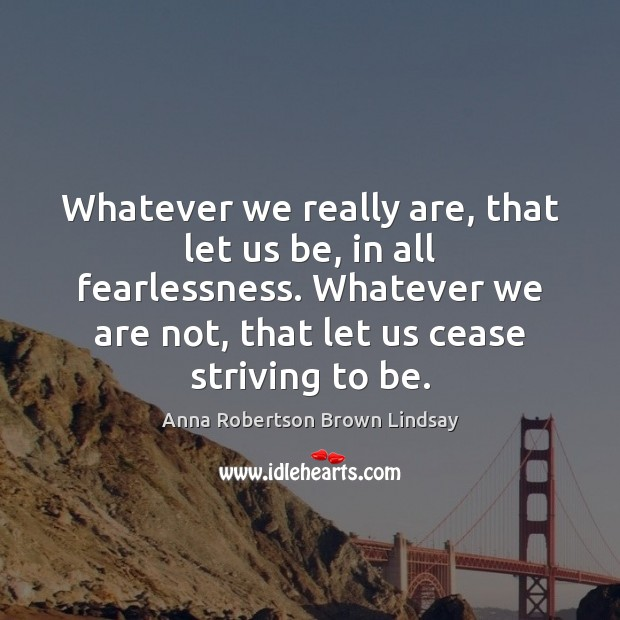 Image, Whatever we really are, that let us be, in all fearlessness. Whatever