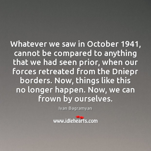 Whatever we saw in October 1941, cannot be compared to anything that we Ivan Bagramyan Picture Quote