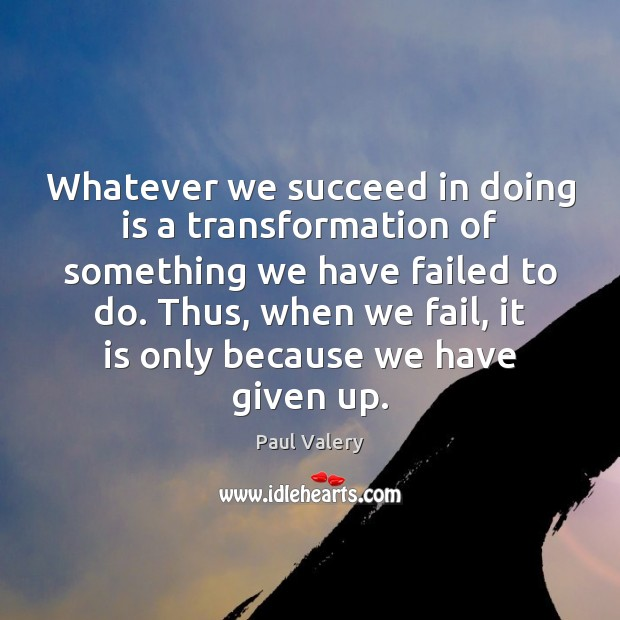 Whatever we succeed in doing is a transformation of something we have Paul Valery Picture Quote
