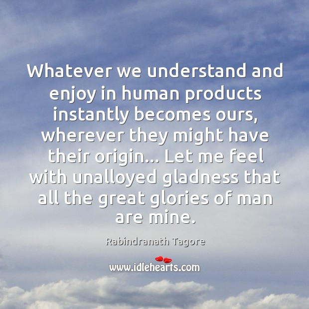 Image, Whatever we understand and enjoy in human products instantly becomes ours, wherever