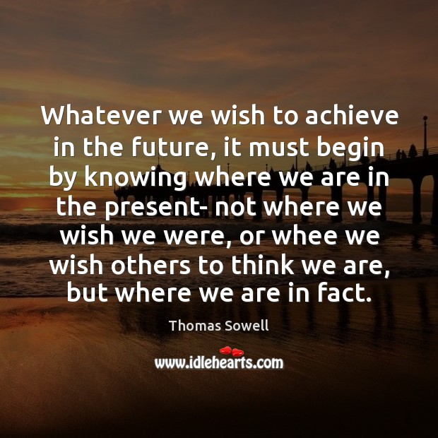 Whatever we wish to achieve in the future, it must begin by Thomas Sowell Picture Quote