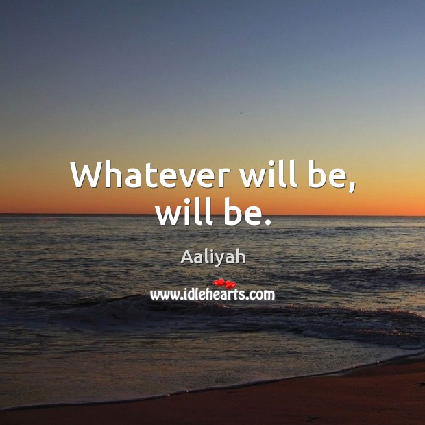 Whatever will be, will be.