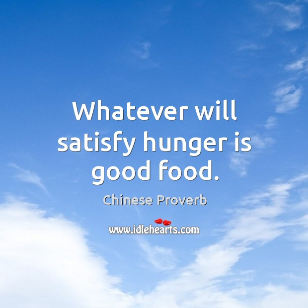 Whatever will satisfy hunger is good food. Hunger Quotes Image