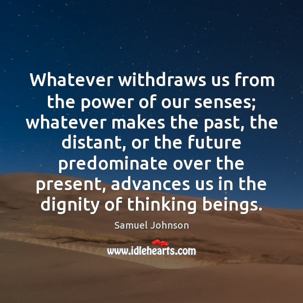 Whatever withdraws us from the power of our senses; whatever makes the Image