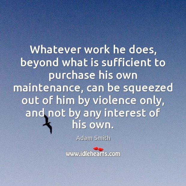 Whatever work he does, beyond what is sufficient to purchase his own Adam Smith Picture Quote