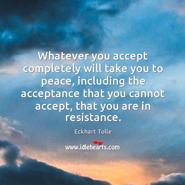 Whatever you accept completely will take you to peace, including the acceptance Image
