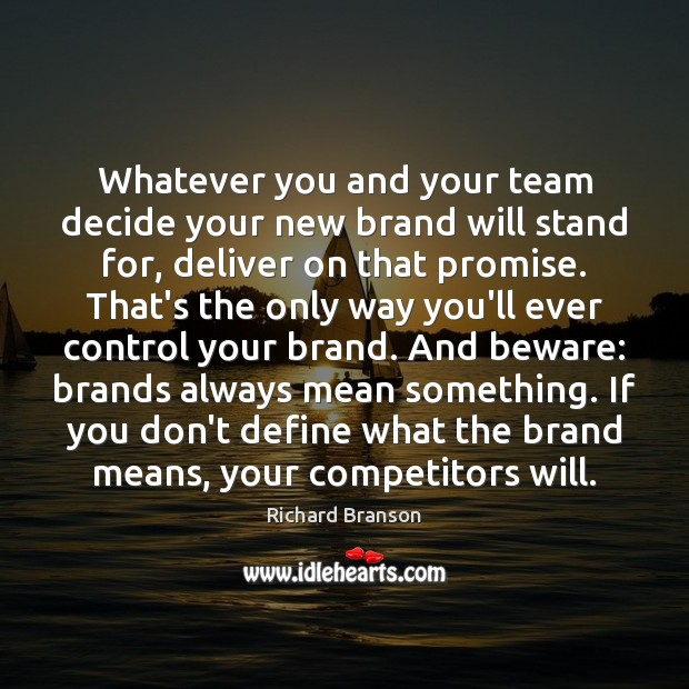 Whatever you and your team decide your new brand will stand for, Richard Branson Picture Quote