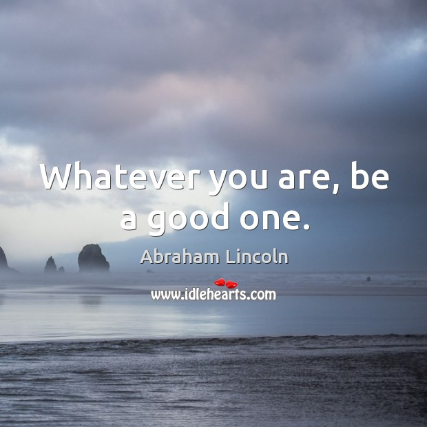 Whatever you are, be a good one. Image