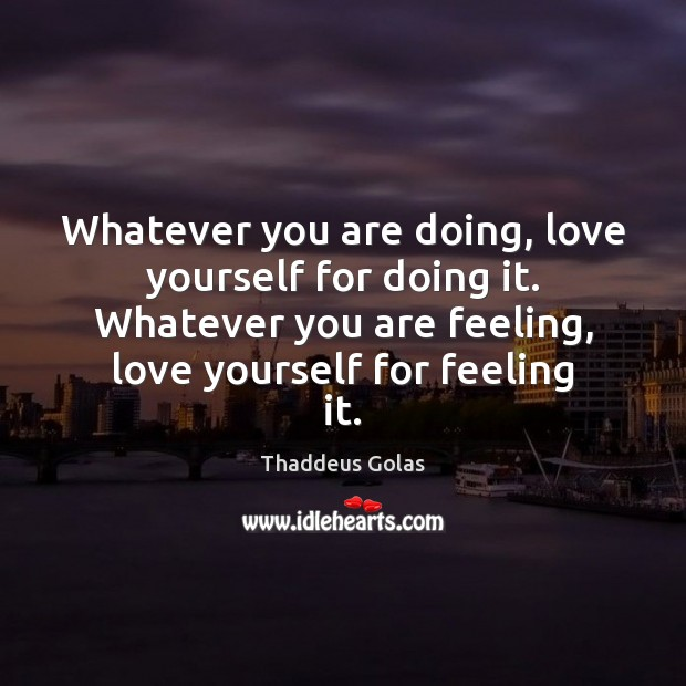Whatever you are doing, love yourself for doing it. Whatever you are Thaddeus Golas Picture Quote