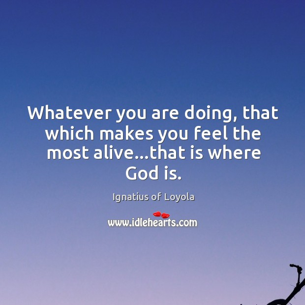 Whatever you are doing, that which makes you feel the most alive…that is where God is. Image