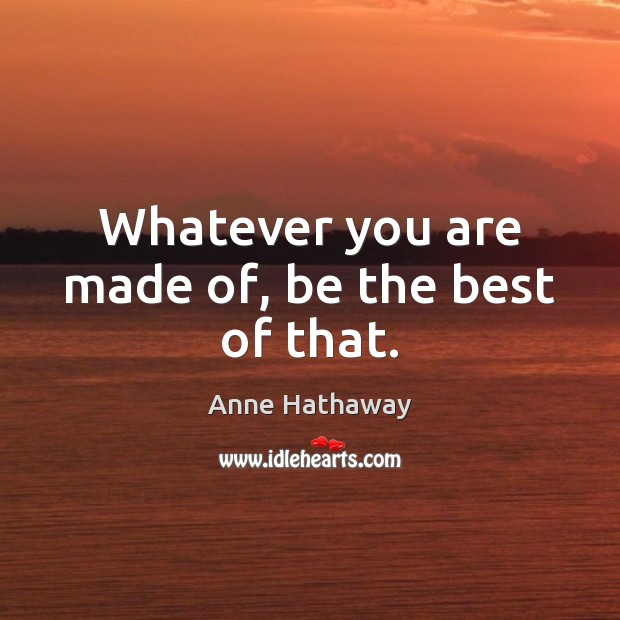 Whatever you are made of, be the best of that. Anne Hathaway Picture Quote