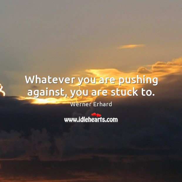 Whatever you are pushing against, you are stuck to. Werner Erhard Picture Quote