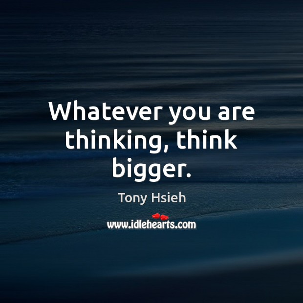 Whatever you are thinking, think bigger. Tony Hsieh Picture Quote
